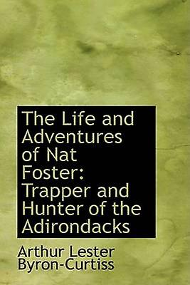 The Life and Adventures of Nat Foster Trapper and Hunter of the Adirondacks by ByronCurtiss & Arthur Lester
