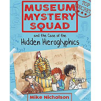 Museum Mystery Squad and the Case of the Hidden Hieroglyphic by Mike Nicholson