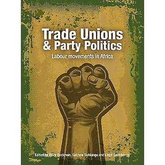 Trade Unions and Party Politics - Labour Movements in Africa by Bjorn