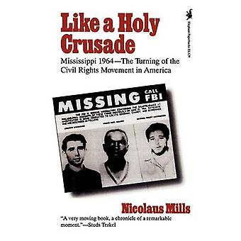 Like a Holy Crusade Mississippi 1964  The Turning of the Civil Rights Movement in America by Mills & Nicolaus