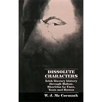 Dissolute Characters Irish Literary History Through Balzac Sheridan Le Fanu Yeats and Bowen by McCormack & W. J.