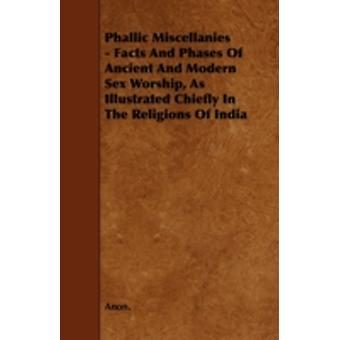 Phallic Miscellanies  Facts and Phases of Ancient and Modern Sex Worship as Illustrated Chiefly in the Religions of India by Anon