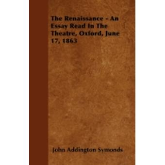 The Renaissance  An Essay Read In The Theatre Oxford June 17 1863 by Symonds & John Addington