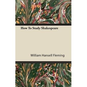 How To Study Shakespeare by Fleming & William Hansell