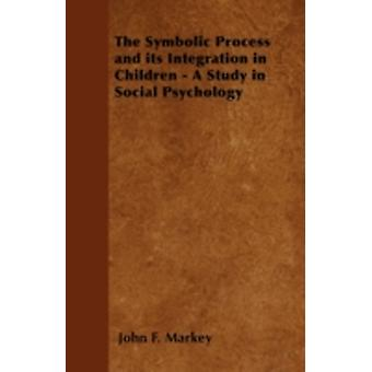 The Symbolic Process and its Integration in Children  A Study in Social Psychology by Markey & John F.