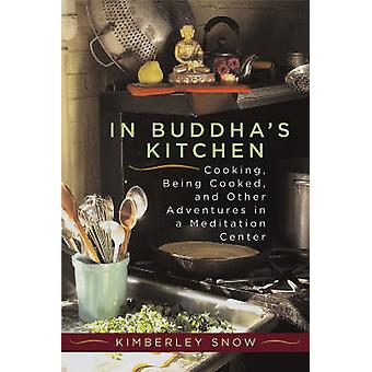 In Buddhas Kitchen  Cooking Being Cooked and Other Adventures in a Meditation Center by Snow & Kimberley