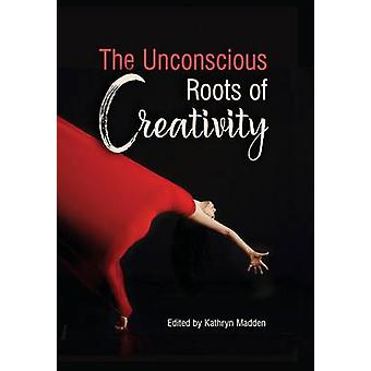 The Unconscious Roots of Creativity by Madden & Kathryn