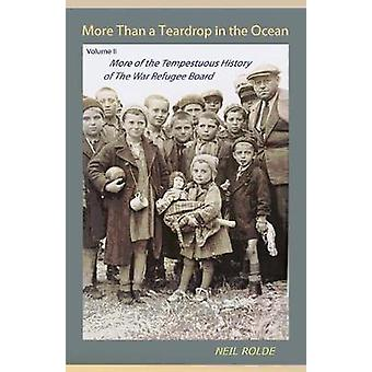 More Than a Teardrop in the Ocean Vol. II More of the Tempestuous History of the War Refugee Board by Rolde & Neil