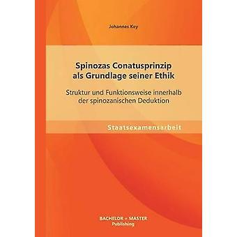 Spinozas Conatusprinzip ALS Grundlage Seiner Ethik Struktur Und Funktionsweise Innerhalb Der Spinozanischen Deduktion by Key & Johannes