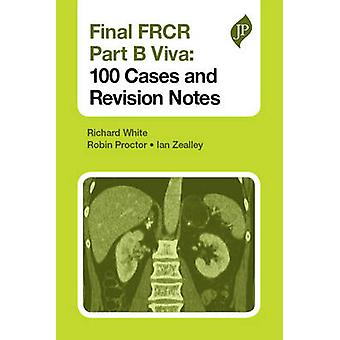 Final FRCR Part B Viva 100 Cases and Revision Notes by White & RichardProctor & RobinZealley & Ian