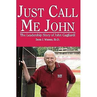 Just Call Me John - The Leadership Story of John Gagliardi by David J