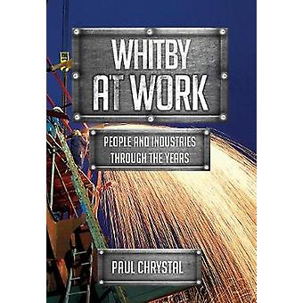 Whitby at Work - People and Industries Through the Years by Paul Chrys