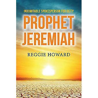 Indomitable Spokesperson for Deity - Prophet Jeremiah by Reggie Howar