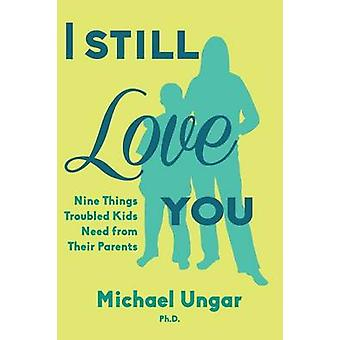 I Still Love You  Nine Things Troubled Kids Need from Their Parents by Michael Ungar