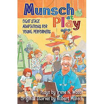 Munsch at Play - Eight Stage Adaptions for Young Performers by Robert