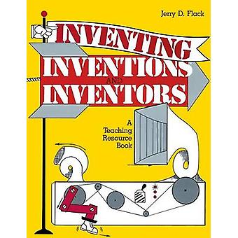 Inventing Inventions and Inventors A Teaching Resource Book by Flack & Jerry