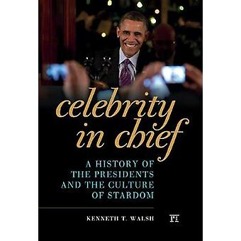 Celebrity in Chief  A History of the Presidents and the Culture of Stardom by Walsh & Kenneth T.