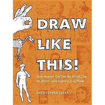 Draw Like This! - How Anyone Can See the World Like an Artist--And Cap