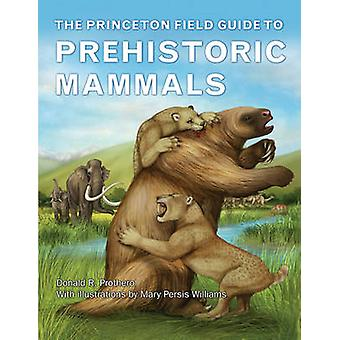 The Princeton Field Guide to Prehistoric Mammals by Donald R. Prother