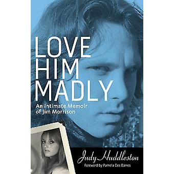 Love Him Madly - An Intimate Memoir of Jim Morrison by Judy Huddleston