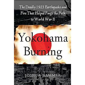 Yokohama Burning The Deadly 1923 Earthquake and Fire That Helped Forge the Path to World War II by Hammer & Joshua