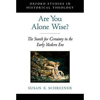 Are You Alone Wise The Search for Certainty in the Early Modern Era von Schreiner & Susan