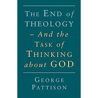 End of Theology and the Task of Thinking about God by Pattison & George