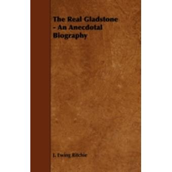 The Real Gladstone  An Anecdotal Biography by Ritchie & J. Ewing