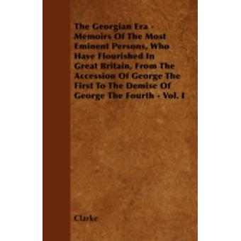 The Georgian Era  Memoirs Of The Most Eminent Persons Who Have Flourished In Great Britain From The Accession Of George The First To The Demise Of George The Fourth  Vol. I by Clarke
