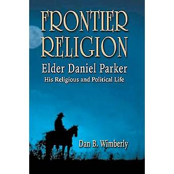 Frontier Religion Elder Daniel Parker  His Religious and Political Life by Wimberly & Dan B.