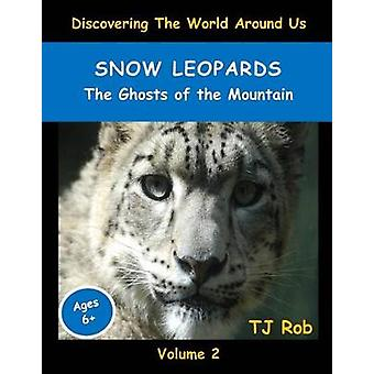 Snow Leopards The Ghosts of the Mountain Age 6 and above by Rob & TJ