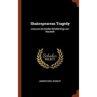 Shakespearean Tragedy Lectures on Hamlet Othello King Lear Macbeth by Bradley & Andrew Cecil
