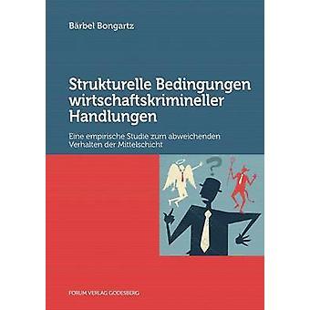 Strukturelle Bedingungen wirtschaftskrimineller HandlungenEine empirische Studie zum abweichenden Verhalten der Mittelschicht by Bongartz & Brbel