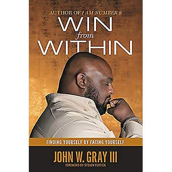 Win from Within - Finding Yourself by Facing Yourself by John W. Gray
