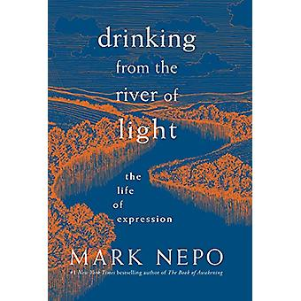 Drinking from the River of Light - The Life of Expression by Mark Nepo