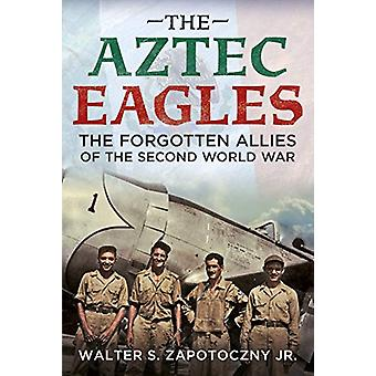 The Aztec Eagles - The Forgotten Allies of the Second World War by Wal