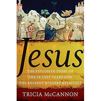 Jesus - The Explosive Story of the 30 Lost Years and the Ancient Myste