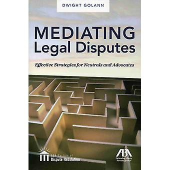 Mediating Legal Disputes - Effective Strategies for Neutrals and Advoc