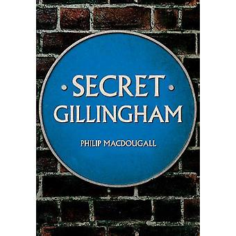 Secret Gillingham by Philip MacDougall - 9781445689258 Book