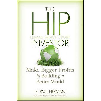 The HIP Investor - Make Bigger Profits by Building a Better World by R