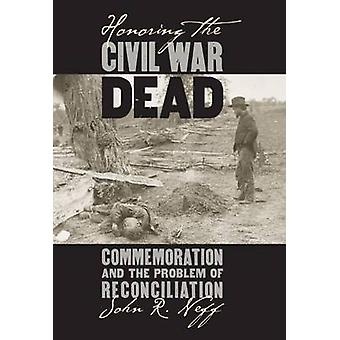 Honoring the Civil War Dead - Commemoration and the Problem of Reconci