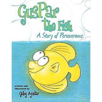 Guspar the Fish - A Story of Perseverance by Gaby Aguilar - 9781458210