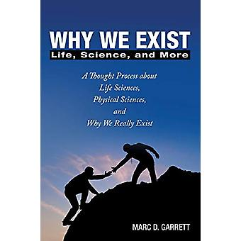 Why We Exist - Life - Science - and More by Marc D Garrett - 978148970