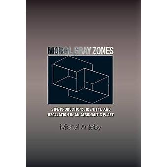 Moral Gray Zones  Side Productions Identity and Regulation in an Aeronautic Plant by Michel Anteby