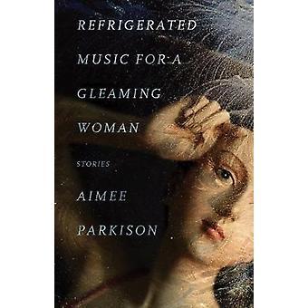 Gekoelde muziek voor een glimmende vrouw - verhalen door Aimee Parkison-