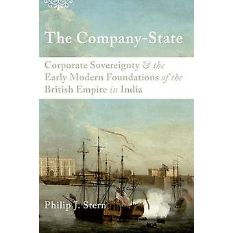 The CompanyState  Corporate Sovereignty and the Early Modern Foundations of the British Empire in India by Philip J Stern