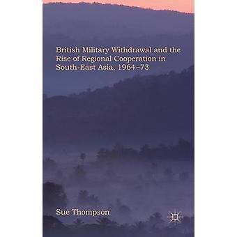 British Military Withdrawal and the Rise of Regional Cooperation in SouthEast Asia 196473 by Thompson & Sue