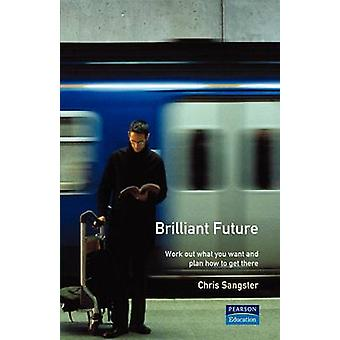 Brilliant Future Work Out What You Want and Plan How to Get There by Sangster & Chris