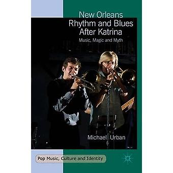 New Orleans Rhythm and Blues After Katrina  Music Magic and Myth by Urban & Michael