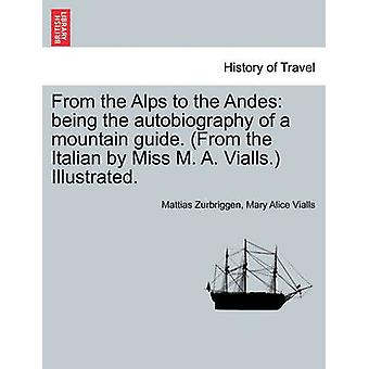 From the Alps to the Andes being the autobiography of a mountain guide. From the Italian by Miss M. A. Vialls. Illustrated. by Zurbriggen & Mattias